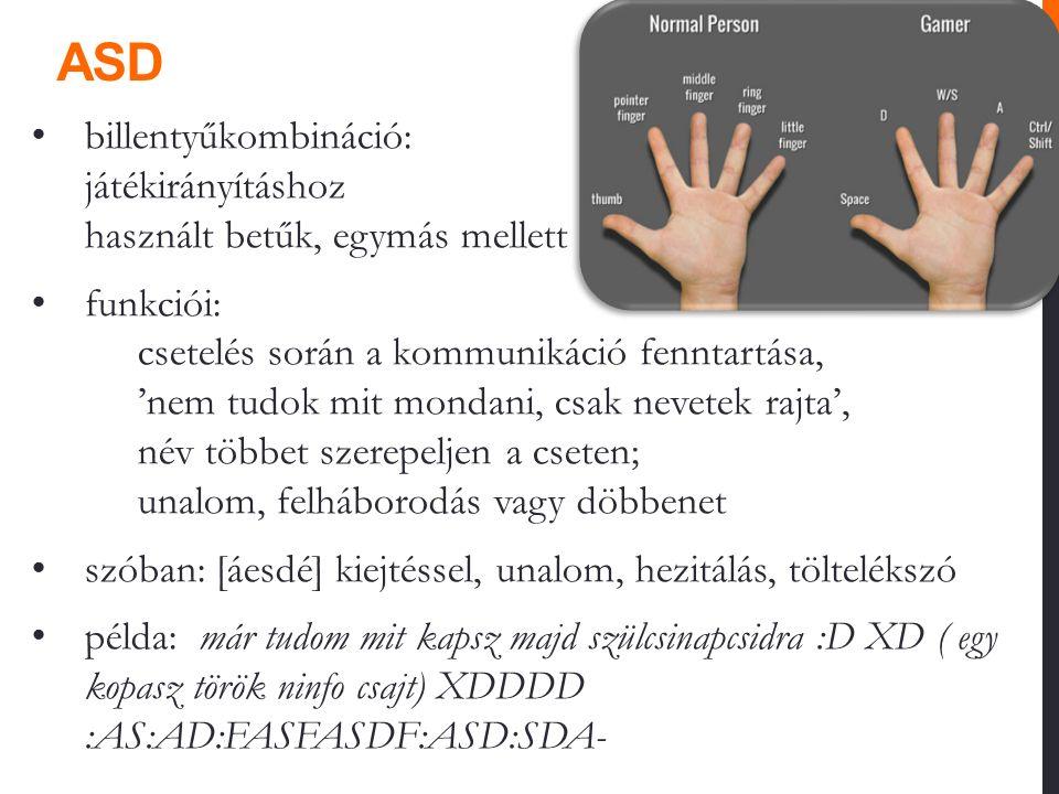 ASD billentyűkombináció: játékirányításhoz használt betűk, egymás mellett funkciói: csetelés során a kommunikáció fenntartása, 'nem tudok mit mondani, csak nevetek rajta', név többet szerepeljen a cseten; unalom, felháborodás vagy döbbenet szóban: [áesdé] kiejtéssel, unalom, hezitálás, töltelékszó példa: már tudom mit kapsz majd szülcsinapcsidra :D XD ( egy kopasz török ninfo csajt) XDDDD :AS:AD:FASFASDF:ASD:SDA-