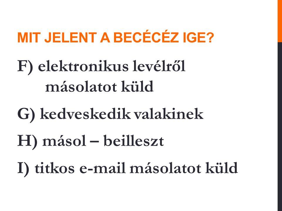 MIT JELENT A BECÉCÉZ IGE? F) elektronikus levélről másolatot küld G) kedveskedik valakinek H) másol – beilleszt I) titkos e-mail másolatot küld