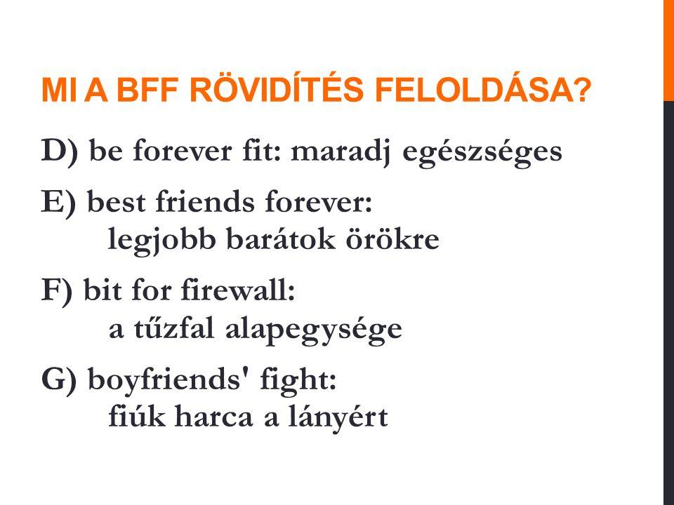 MI A BFF RÖVIDÍTÉS FELOLDÁSA? D) be forever fit: maradj egészséges E) best friends forever: legjobb barátok örökre F) bit for firewall: a tűzfal alape