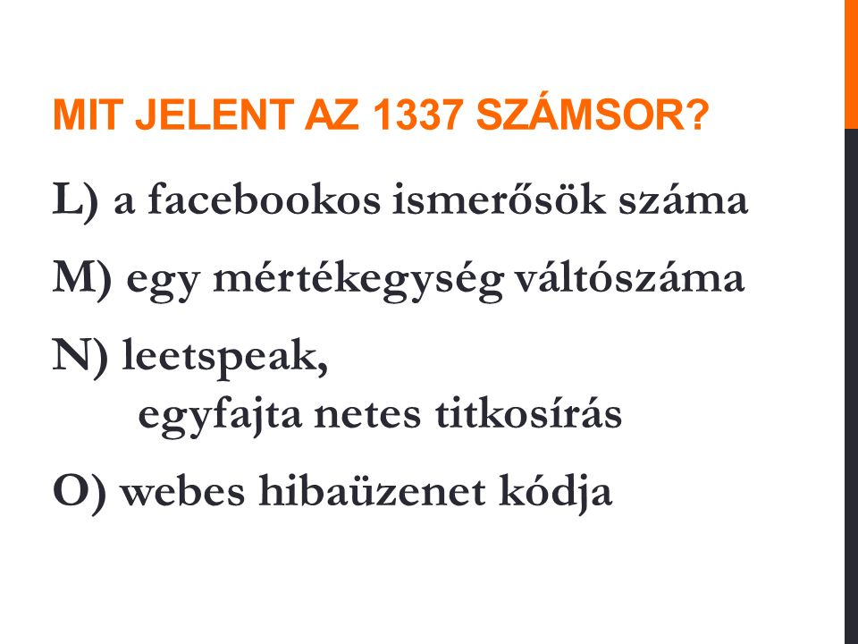 MIT JELENT AZ 1337 SZÁMSOR? L) a facebookos ismerősök száma M) egy mértékegység váltószáma N) leetspeak, egyfajta netes titkosírás O) webes hibaüzenet