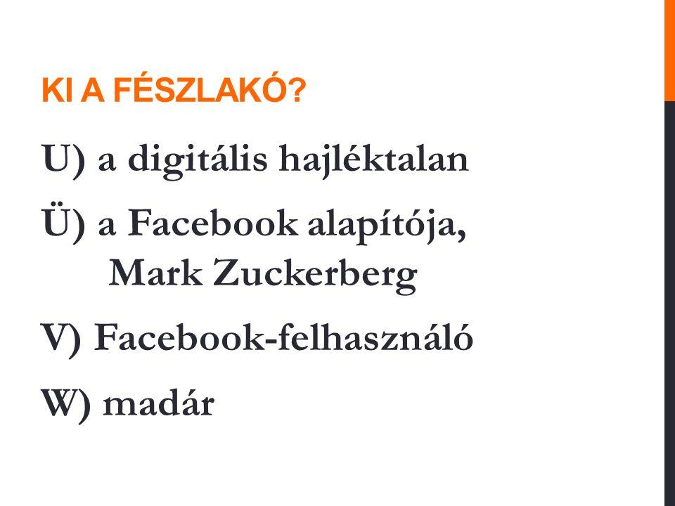 KI A FÉSZLAKÓ? U) a digitális hajléktalan Ü) a Facebook alapítója, Mark Zuckerberg V) Facebook-felhasználó W) madár