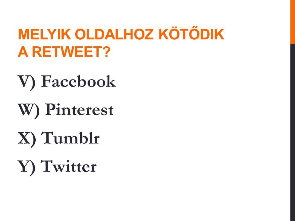 MELYIK OLDALHOZ KÖTŐDIK A RETWEET? V) Facebook W) Pinterest X) Tumblr Y) Twitter