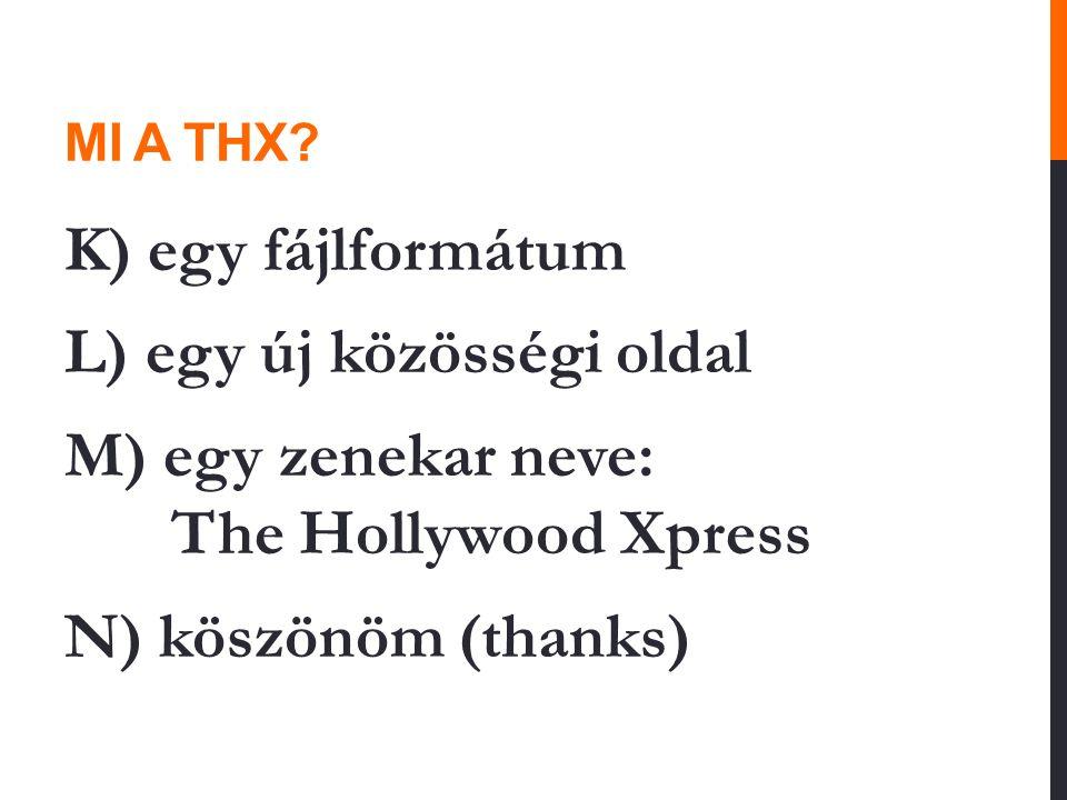 MI A THX? K) egy fájlformátum L) egy új közösségi oldal M) egy zenekar neve: The Hollywood Xpress N) köszönöm (thanks)