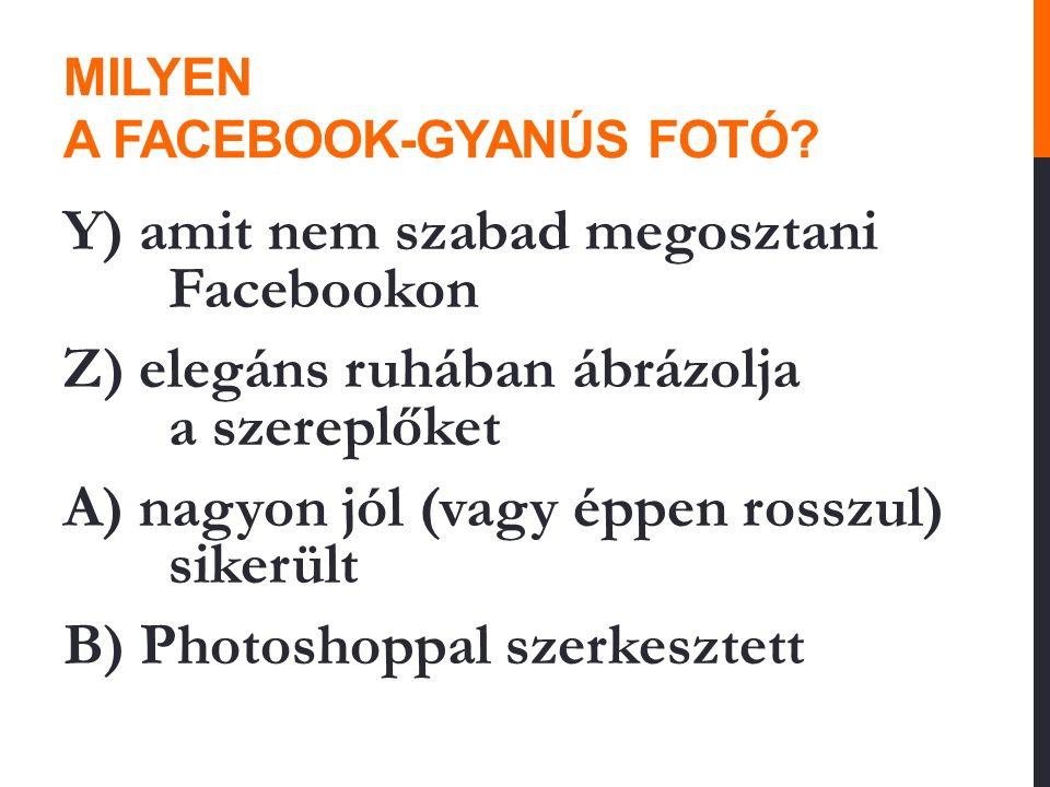 MILYEN A FACEBOOK-GYANÚS FOTÓ? Y) amit nem szabad megosztani Facebookon Z) elegáns ruhában ábrázolja a szereplőket A) nagyon jól (vagy éppen rosszul)