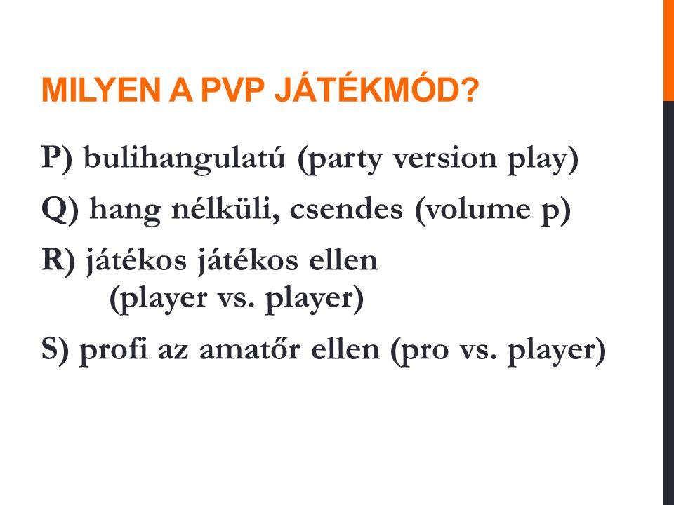 MILYEN A PVP JÁTÉKMÓD? P) bulihangulatú (party version play) Q) hang nélküli, csendes (volume p) R) játékos játékos ellen (player vs. player) S) profi