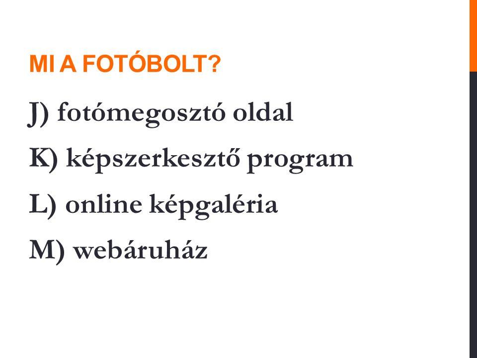 MI A FOTÓBOLT? J) fotómegosztó oldal K) képszerkesztő program L) online képgaléria M) webáruház