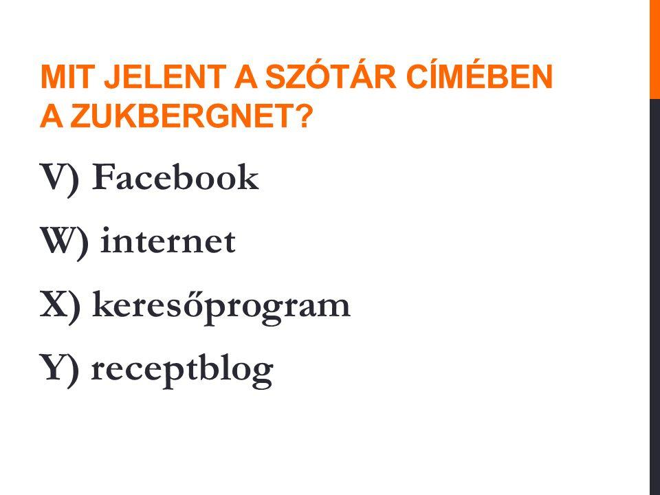 MIT JELENT A SZÓTÁR CÍMÉBEN A ZUKBERGNET? V) Facebook W) internet X) keresőprogram Y) receptblog