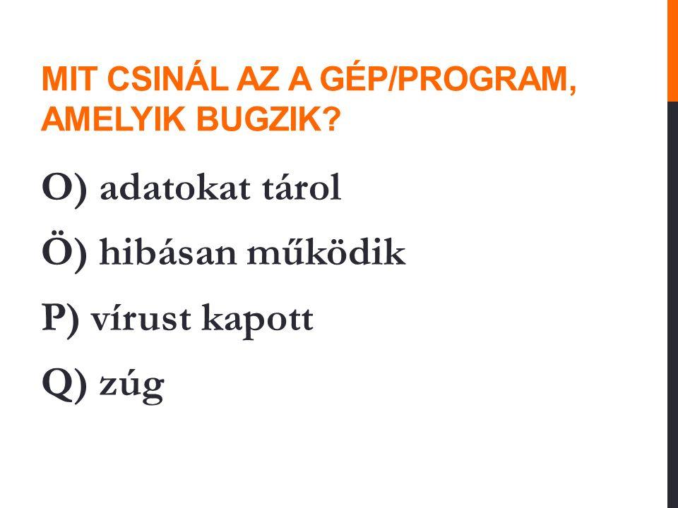 MIT CSINÁL AZ A GÉP/PROGRAM, AMELYIK BUGZIK? O) adatokat tárol Ö) hibásan működik P) vírust kapott Q) zúg