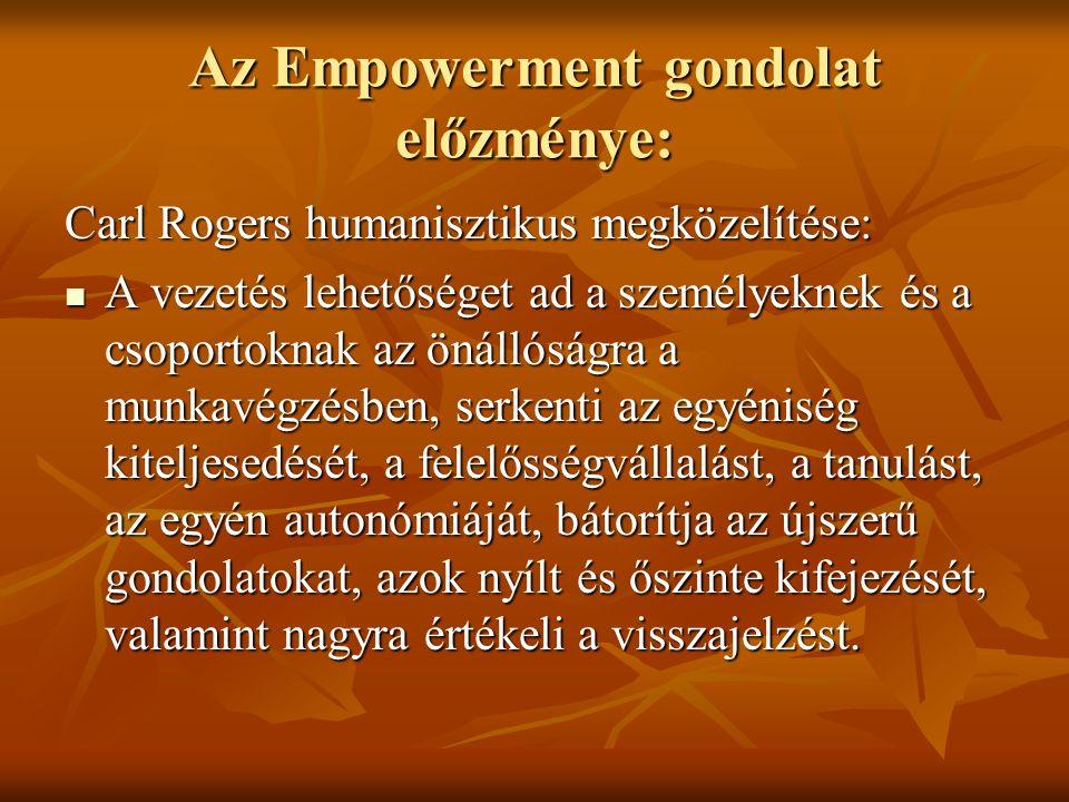 Az Empowerment gondolat előzménye: Carl Rogers humanisztikus megközelítése: A vezetés lehetőséget ad a személyeknek és a csoportoknak az önállóságra a munkavégzésben, serkenti az egyéniség kiteljesedését, a felelősségvállalást, a tanulást, az egyén autonómiáját, bátorítja az újszerű gondolatokat, azok nyílt és őszinte kifejezését, valamint nagyra értékeli a visszajelzést.