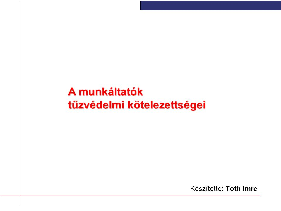 Készítette: Tóth Imre A munkáltatók tűzvédelmi kötelezettségei