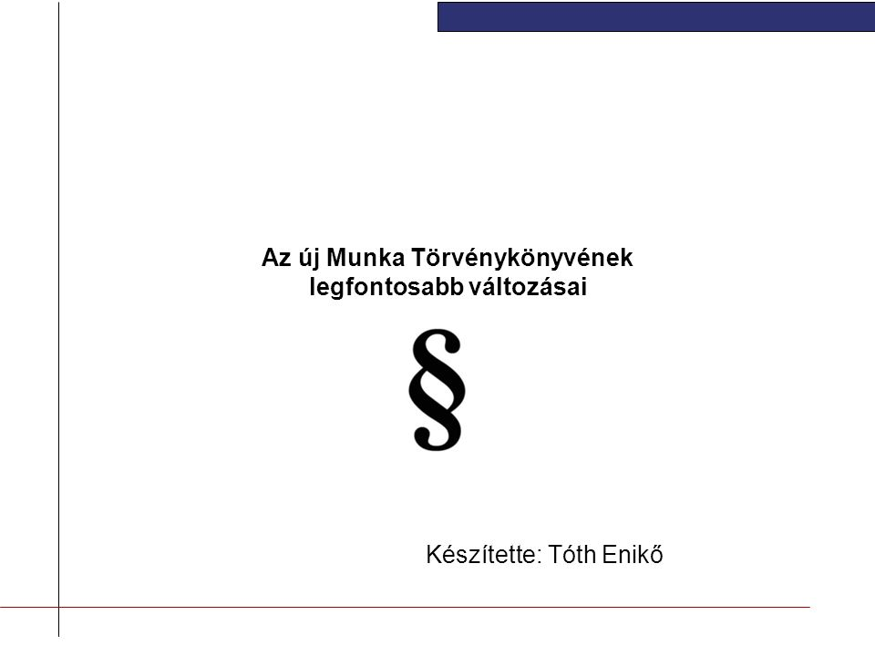 Az új Munka Törvénykönyvének legfontosabb változásai Készítette: Tóth Enikő