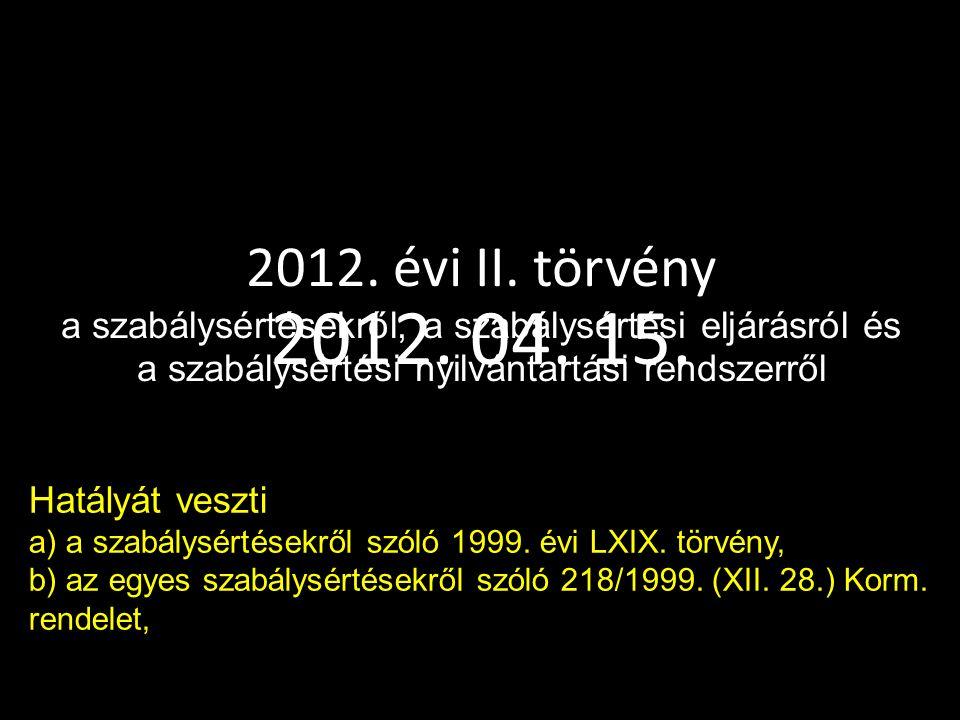 2012. 04. 15. 2012. évi II. törvény a szabálysértésekről, a szabálysértési eljárásról és a szabálysértési nyilvántartási rendszerről Hatályát veszti a