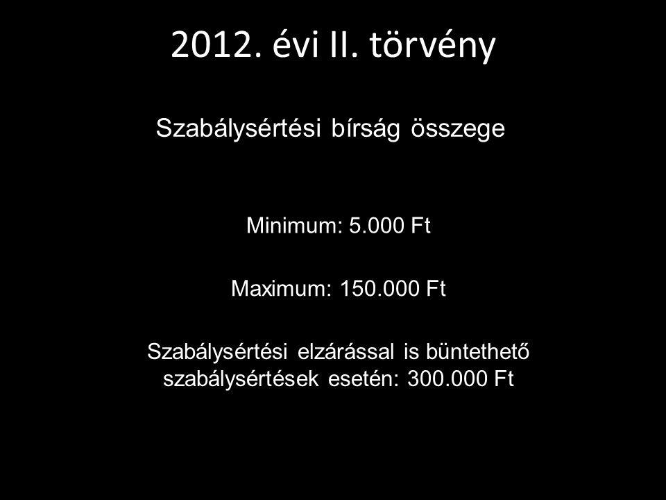 2012. évi II. törvény Szabálysértési bírság összege Minimum: 5.000 Ft Maximum: 150.000 Ft Szabálysértési elzárással is büntethető szabálysértések eset