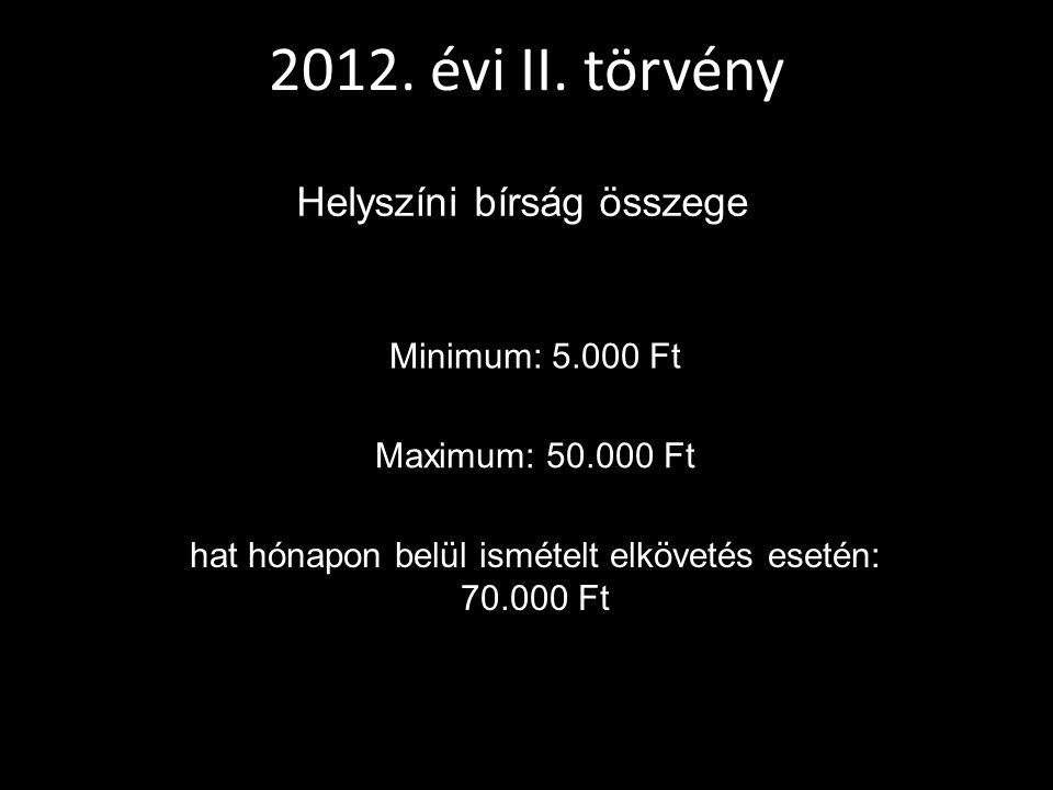 2012. évi II. törvény Helyszíni bírság összege Minimum: 5.000 Ft Maximum: 50.000 Ft hat hónapon belül ismételt elkövetés esetén: 70.000 Ft