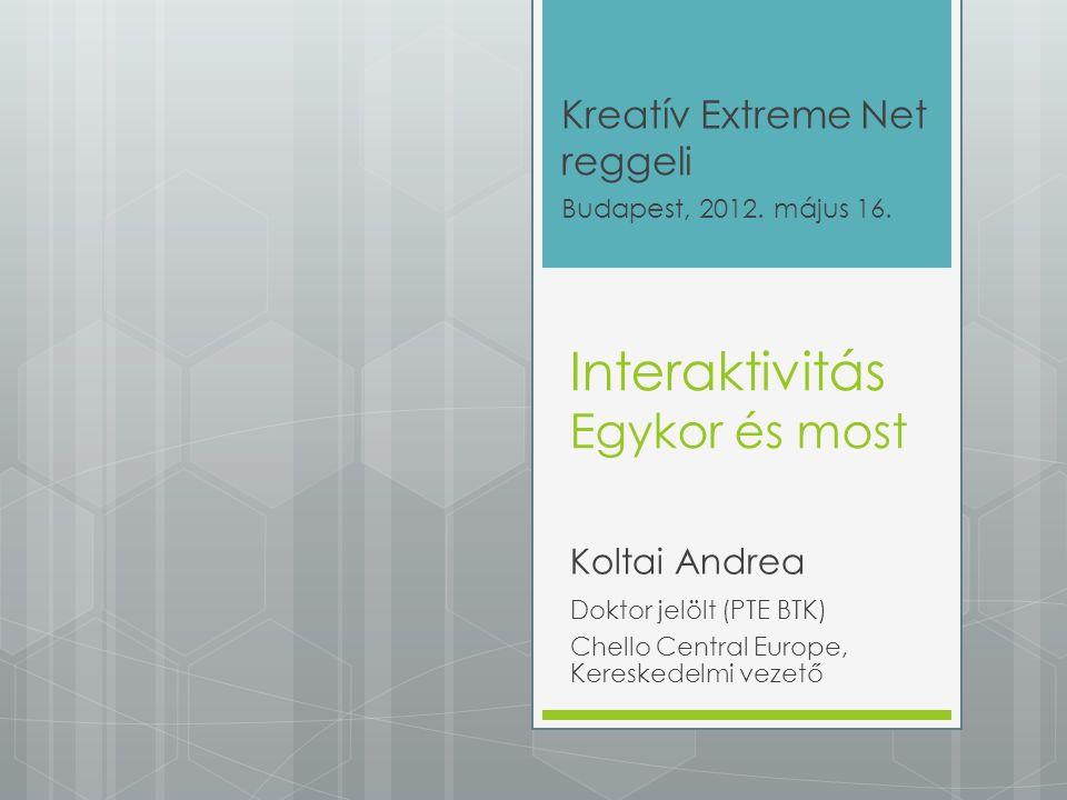 Interaktivitás Egykor és most Koltai Andrea Doktor jelölt (PTE BTK) Chello Central Europe, Kereskedelmi vezető Kreatív Extreme Net reggeli Budapest, 2