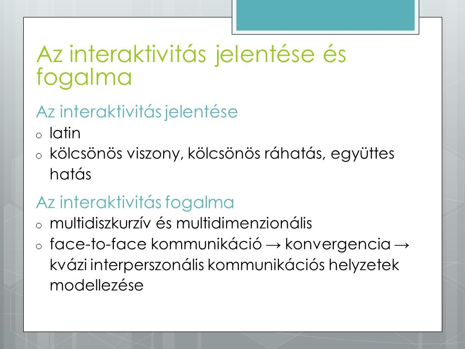 Az interaktivitás jelentése o latin o kölcsönös viszony, kölcsönös ráhatás, együttes hatás Az interaktivitás fogalma o multidiszkurzív és multidimenzi