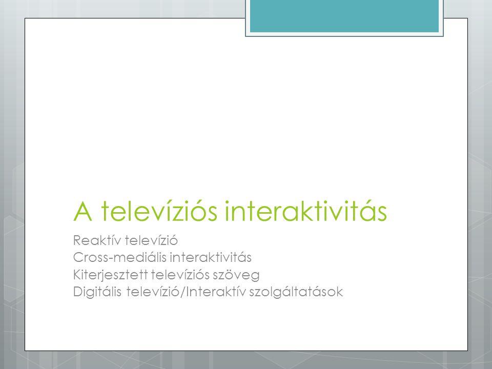 A televíziós interaktivitás Reaktív televízió Cross-mediális interaktivitás Kiterjesztett televíziós szöveg Digitális televízió/Interaktív szolgáltatá
