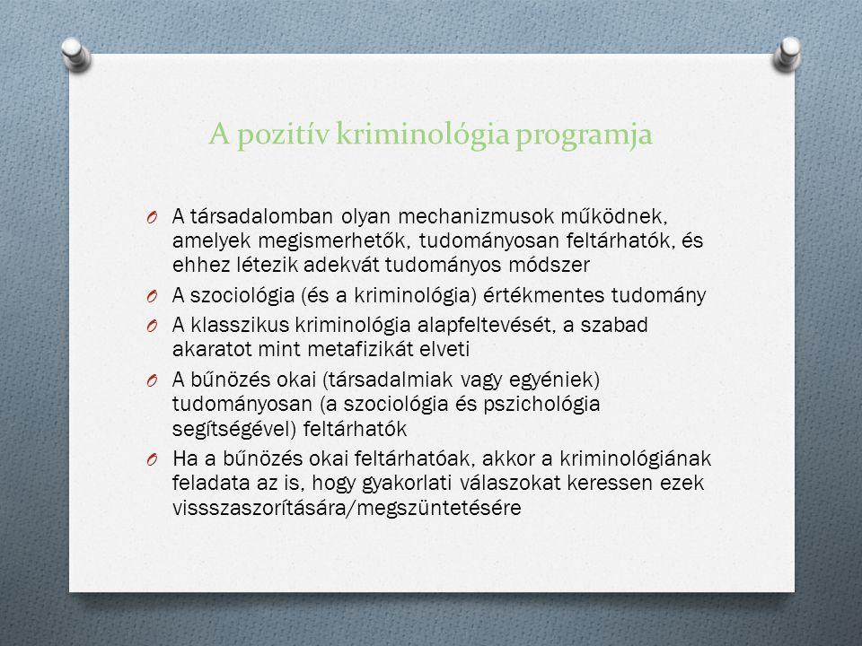 A pozitív kriminológia programja O A társadalomban olyan mechanizmusok működnek, amelyek megismerhetők, tudományosan feltárhatók, és ehhez létezik adekvát tudományos módszer O A szociológia (és a kriminológia) értékmentes tudomány O A klasszikus kriminológia alapfeltevését, a szabad akaratot mint metafizikát elveti O A bűnözés okai (társadalmiak vagy egyéniek) tudományosan (a szociológia és pszichológia segítségével) feltárhatók O Ha a bűnözés okai feltárhatóak, akkor a kriminológiának feladata az is, hogy gyakorlati válaszokat keressen ezek vissszaszorítására/megszüntetésére