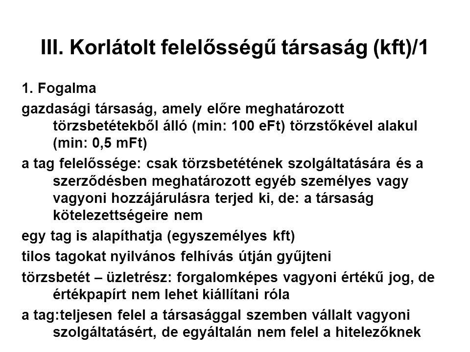 III. Korlátolt felelősségű társaság (kft)/1 1. Fogalma gazdasági társaság, amely előre meghatározott törzsbetétekből álló (min: 100 eFt) törzstőkével