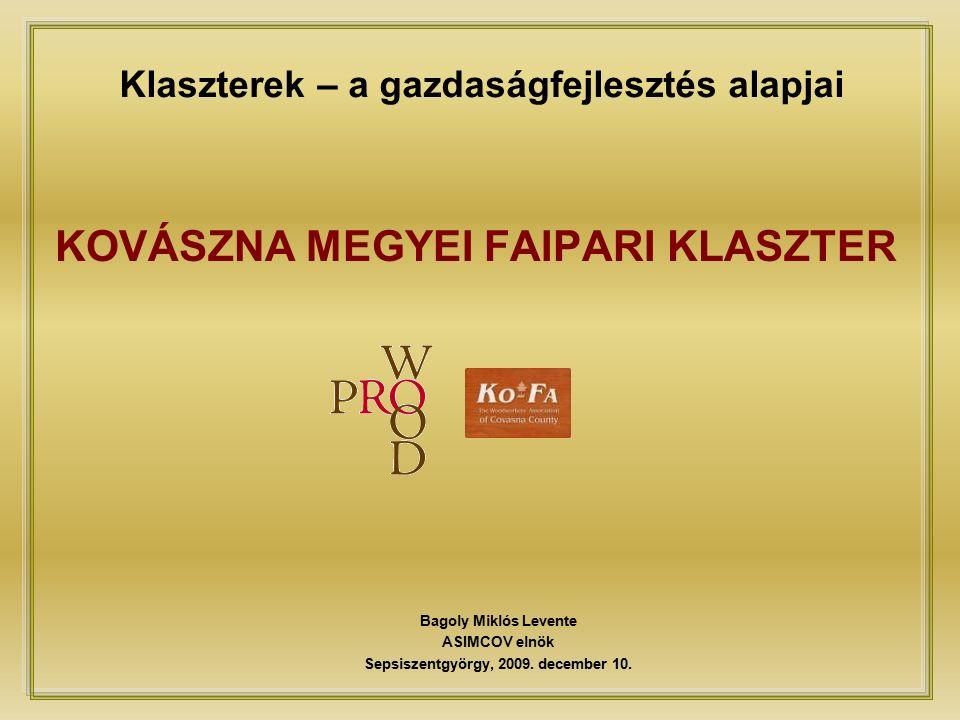 Klaszterek – a gazdaságfejlesztés alapjai KOVÁSZNA MEGYEI FAIPARI KLASZTER Bagoly Miklós Levente ASIMCOV elnök Sepsiszentgyörgy, 2009.
