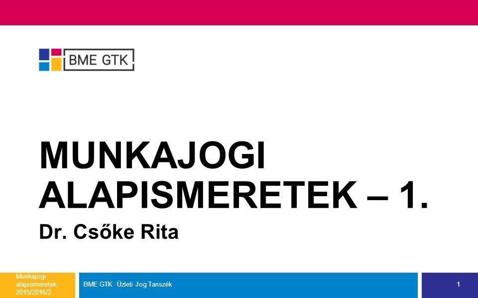 MUNKAJOGI ALAPISMERETEK – 1. Dr. Csőke Rita Munkajogi alapismeretek, 2015/2016/2.