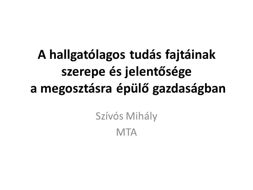 A hallgatólagos tudás fajtáinak szerepe és jelentősége a megosztásra épülő gazdaságban Szívós Mihály MTA