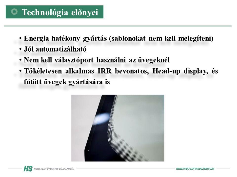 Energia hatékony gyártás (sablonokat nem kell melegíteni) Jól automatizálható Nem kell választóport használni az üvegeknél Tökéletesen alkalmas IRR bevonatos, Head-up display, és fűtött üvegek gyártására is Energia hatékony gyártás (sablonokat nem kell melegíteni) Jól automatizálható Nem kell választóport használni az üvegeknél Tökéletesen alkalmas IRR bevonatos, Head-up display, és fűtött üvegek gyártására is Technológia előnyei