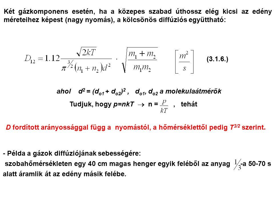 Két gázkomponens esetén, ha a közepes szabad úthossz elég kicsi az edény méreteihez képest (nagy nyomás), a kölcsönös diffúziós együttható: ahol d 2 = (d o1 + d o2 ) 2, d o1, d o2 a molekulaátmérők Tudjuk, hogy p=nkT  n =, tehát D fordított arányossággal függ a nyomástól, a hőmérséklettől pedig T 3/2 szerint.