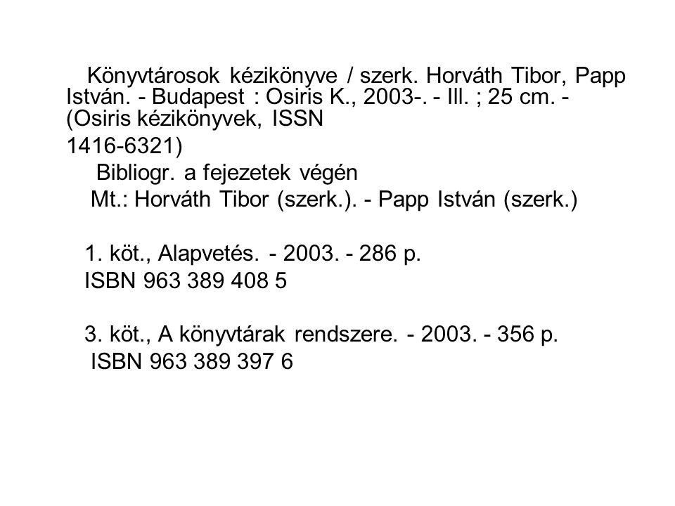 Könyvtárosok kézikönyve / szerk. Horváth Tibor, Papp István. - Budapest : Osiris K., 2003-. - Ill. ; 25 cm. - (Osiris kézikönyvek, ISSN 1416-6321) Bib