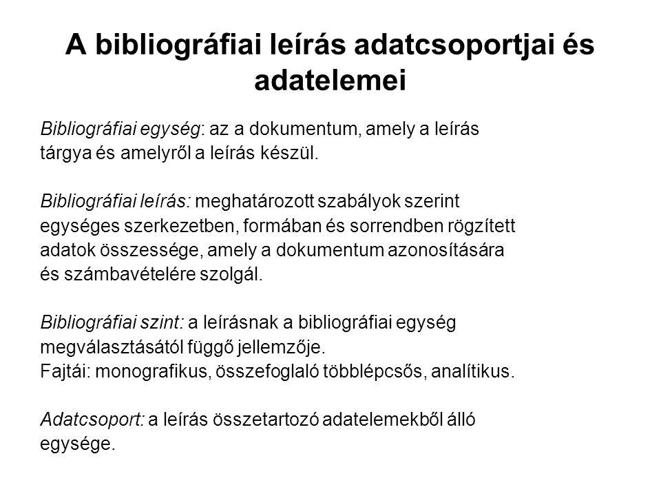 A bibliográfiai leírás adatcsoportjai és adatelemei Bibliográfiai egység: az a dokumentum, amely a leírás tárgya és amelyről a leírás készül. Bibliogr