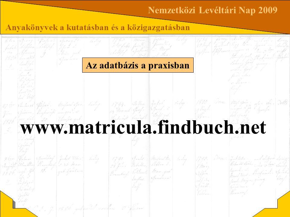 Nemzetközi Levéltári Nap 2009 Anyakönyvek a kutatásban és a közigazgatásban Az adatbázis a praxisban www.matricula.findbuch.net