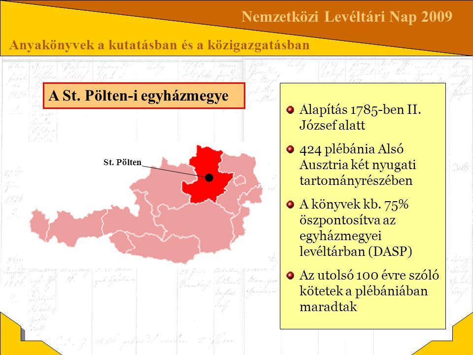 Nemzetközi Levéltári Nap 2009 Anyakönyvek a kutatásban és a közigazgatásban Alapítás 1785-ben II. József alatt 424 plébánia Alsó Ausztria két nyugati