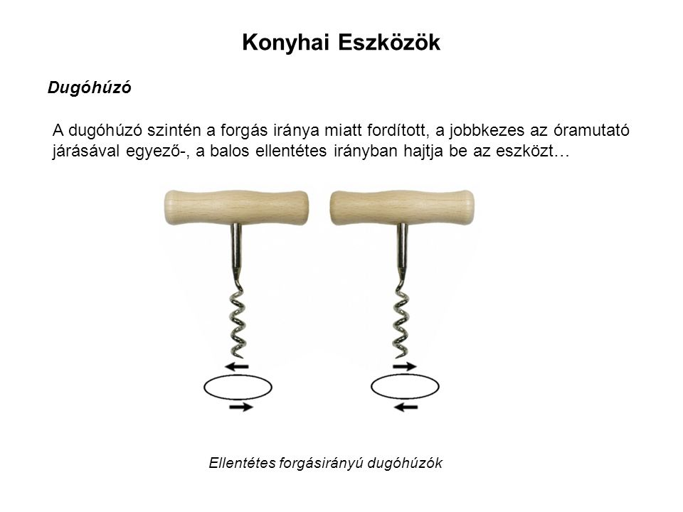 Konyhai Eszközök Dugóhúzó A dugóhúzó szintén a forgás iránya miatt fordított, a jobbkezes az óramutató járásával egyező-, a balos ellentétes irányban hajtja be az eszközt… Ellentétes forgásirányú dugóhúzók