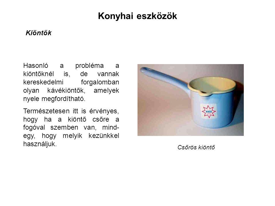 Konyhai eszközök Kiöntők Hasonló a probléma a kiöntőknél is, de vannak kereskedelmi forgalomban olyan kávékiöntők, amelyek nyele megfordítható.