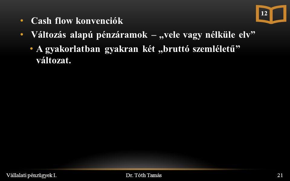 """Dr. Tóth Tamás Vállalati pénzügyek I.21 Cash flow konvenciók Változás alapú pénzáramok – """"vele vagy nélküle elv"""" A gyakorlatban gyakran két """"bruttó sz"""