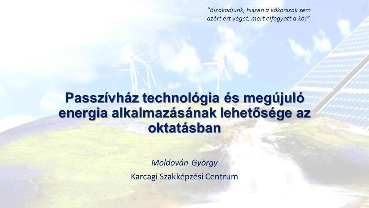 Passzívház technológia és megújuló energia alkalmazásának lehetősége az oktatásban Moldován György Karcagi Szakképzési Centrum Bizakodjunk, hiszen a kőkorszak sem azért ért véget, mert elfogyott a kő!