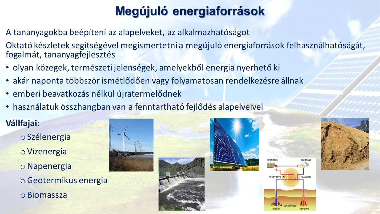 Megújuló energiaforrások A tananyagokba beépíteni az alapelveket, az alkalmazhatóságot Oktató készletek segítségével megismertetni a megújuló energiaforrások felhasználhatóságát, fogalmát, tananyagfejlesztés olyan közegek, természeti jelenségek, amelyekből energia nyerhető ki akár naponta többször ismétlődően vagy folyamatosan rendelkezésre állnak emberi beavatkozás nélkül újratermelődnek használatuk összhangban van a fenntartható fejlődés alapelveivel Vállfajai: o Szélenergia o Vízenergia o Napenergia o Geotermikus energia o Biomassza