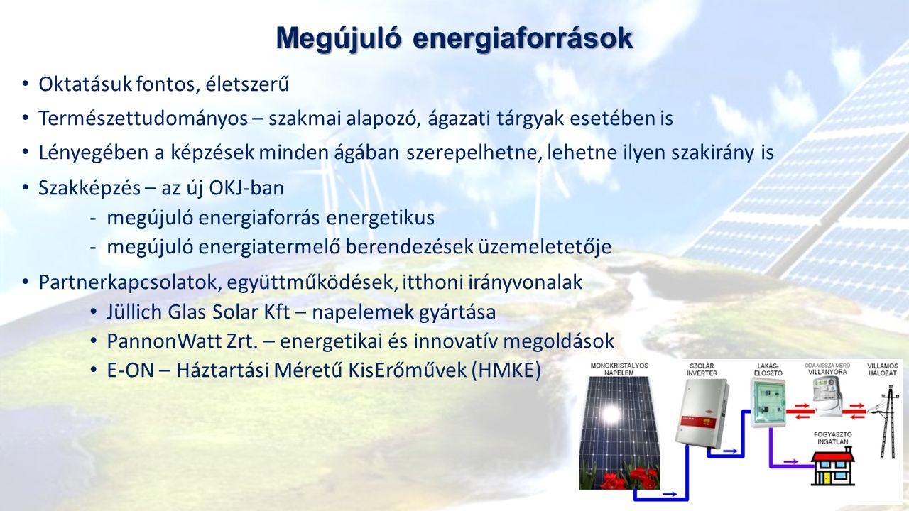 Megújuló energiaforrások Oktatásuk fontos, életszerű Természettudományos – szakmai alapozó, ágazati tárgyak esetében is Lényegében a képzések minden ágában szerepelhetne, lehetne ilyen szakirány is Szakképzés – az új OKJ-ban ‐megújuló energiaforrás energetikus ‐megújuló energiatermelő berendezések üzemeletetője Partnerkapcsolatok, együttműködések, itthoni irányvonalak Jüllich Glas Solar Kft – napelemek gyártása PannonWatt Zrt.