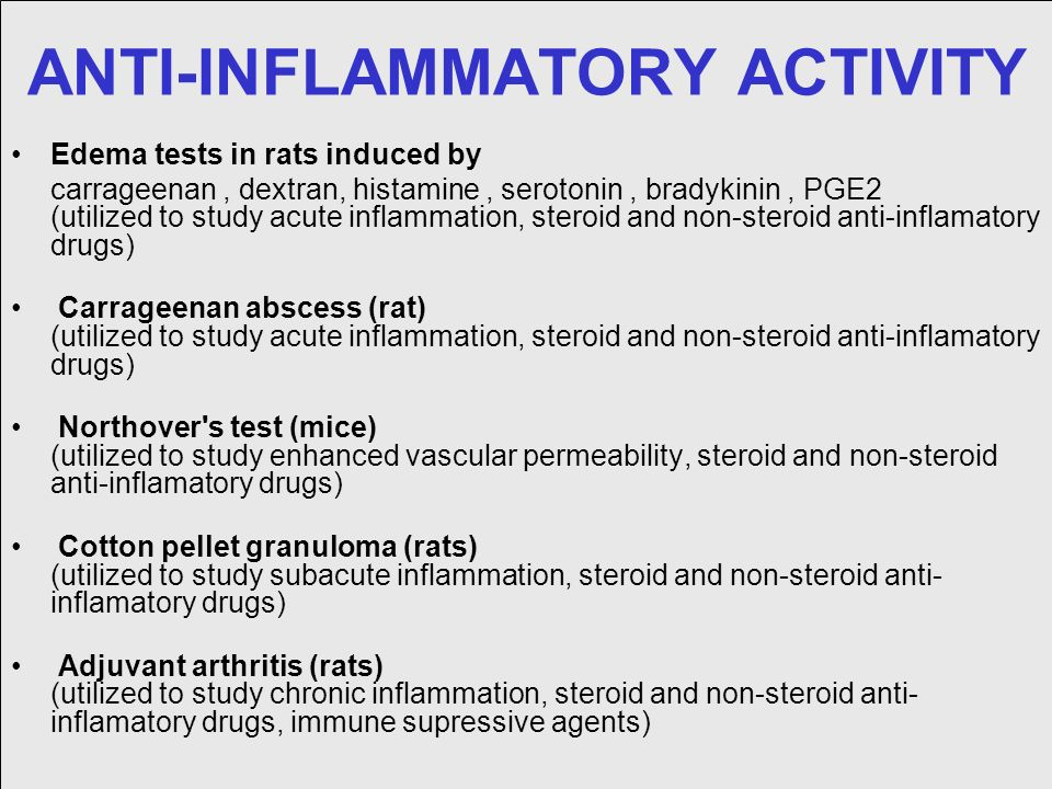 ANTI-INFLAMMATORY ACTIVITY Edema tests in rats induced by carrageenan, dextran, histamine, serotonin, bradykinin, PGE2 (utilized to study acute inflammation, steroid and non-steroid anti-inflamatory drugs) Carrageenan abscess (rat) (utilized to study acute inflammation, steroid and non-steroid anti-inflamatory drugs) Northover s test (mice) (utilized to study enhanced vascular permeability, steroid and non-steroid anti-inflamatory drugs) Cotton pellet granuloma (rats) (utilized to study subacute inflammation, steroid and non-steroid anti- inflamatory drugs) Adjuvant arthritis (rats) (utilized to study chronic inflammation, steroid and non-steroid anti- inflamatory drugs, immune supressive agents)