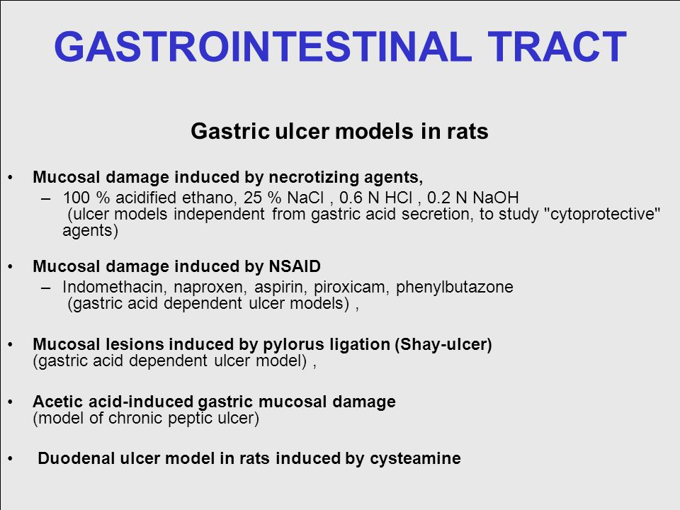 GASTROINTESTINAL TRACT Gastric ulcer models in rats Mucosal damage induced by necrotizing agents, –100 % acidified ethano, 25 % NaCl, 0.6 N HCl, 0.2 N NaOH (ulcer models independent from gastric acid secretion, to study cytoprotective agents) Mucosal damage induced by NSAID –Indomethacin, naproxen, aspirin, piroxicam, phenylbutazone (gastric acid dependent ulcer models), Mucosal lesions induced by pylorus ligation (Shay-ulcer) (gastric acid dependent ulcer model), Acetic acid-induced gastric mucosal damage (model of chronic peptic ulcer) Duodenal ulcer model in rats induced by cysteamine