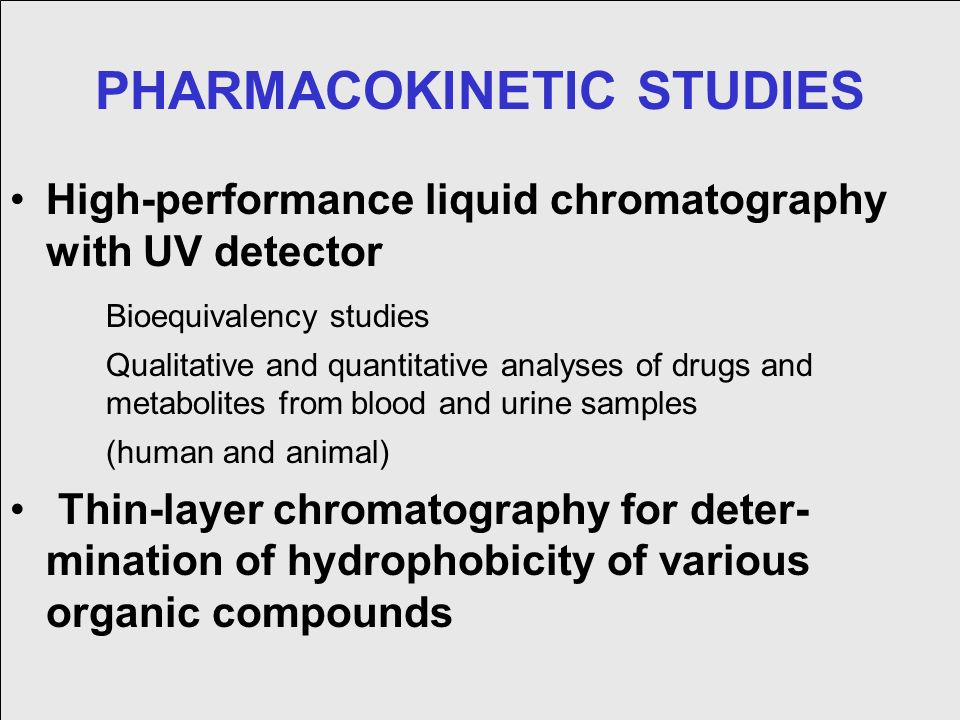 PHARMACOKINETIC STUDIES High-performance liquid chromatography with UV detector Bioequivalency studies Qualitative and quantitative analyses of drugs and metabolites from blood and urine samples (human and animal) Thin-layer chromatography for deter- mination of hydrophobicity of various organic compounds