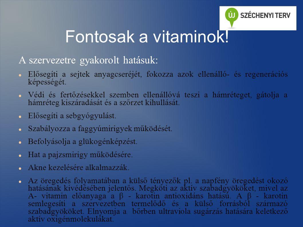 Fontosak a vitaminok! A szervezetre gyakorolt hatásuk: Elősegíti a sejtek anyagcseréjét, fokozza azok ellenálló- és regenerációs képességét. Védi és f