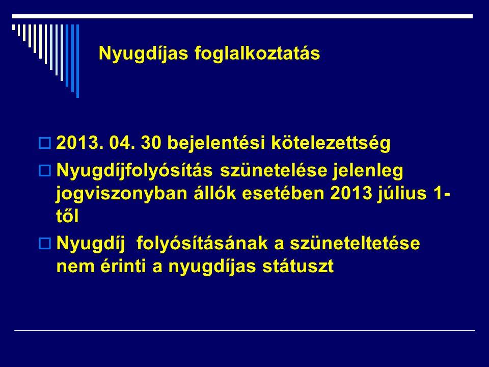  2013. 04. 30 bejelentési kötelezettség  Nyugdíjfolyósítás szünetelése jelenleg jogviszonyban állók esetében 2013 július 1- től  Nyugdíj folyósítás