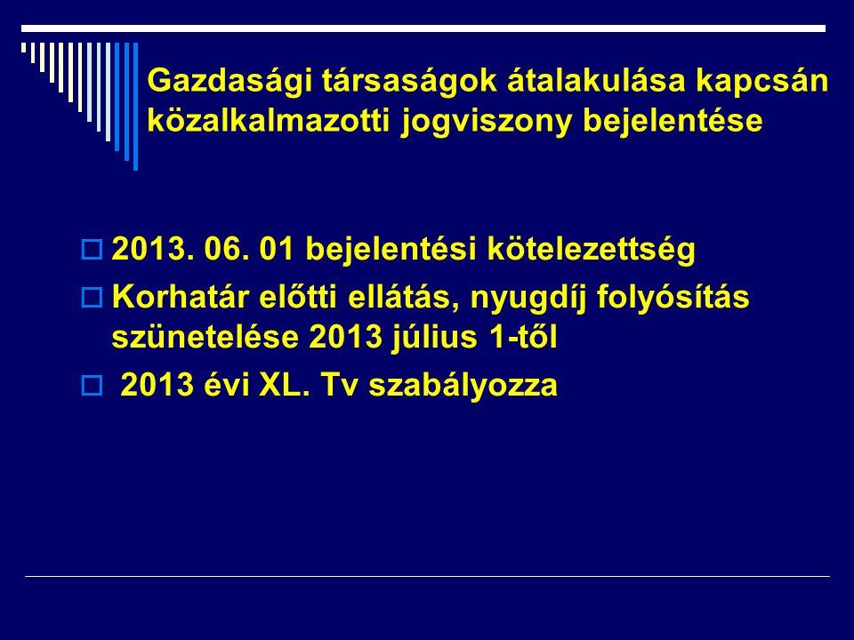 2013. 06. 01 bejelentési kötelezettség  Korhatár előtti ellátás, nyugdíj folyósítás szünetelése 2013 július 1-től  2013 évi XL. Tv szabályozza Gaz