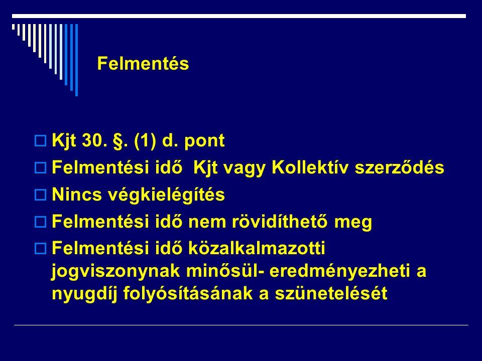 Kjt 30. §. (1) d. pont  Felmentési idő Kjt vagy Kollektív szerződés  Nincs végkielégítés  Felmentési idő nem rövidíthető meg  Felmentési idő köz