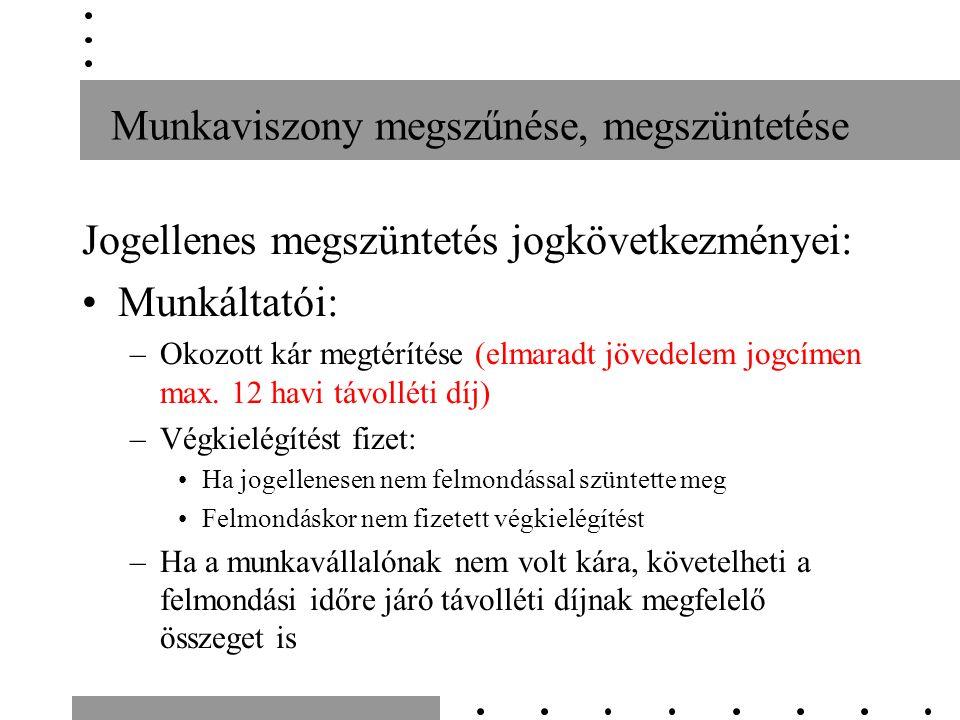 Munkaviszony megszűnése, megszüntetése Jogellenes megszüntetés jogkövetkezményei: Munkáltatói: –Okozott kár megtérítése (elmaradt jövedelem jogcímen max.