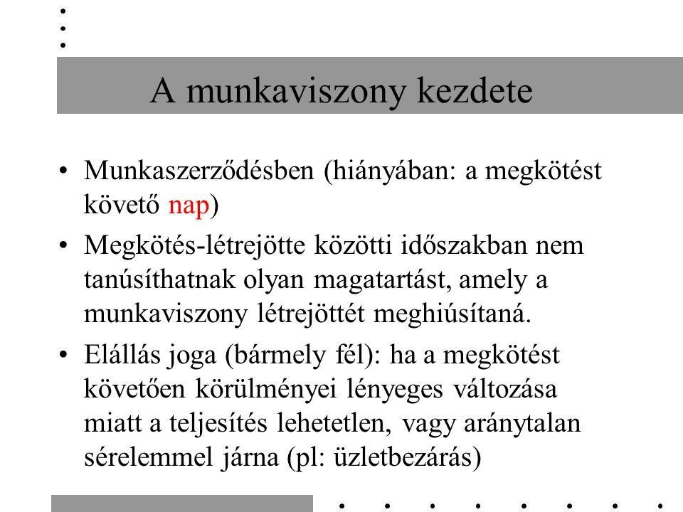 A munkaviszony kezdete Munkaszerződésben (hiányában: a megkötést követő nap) Megkötés-létrejötte közötti időszakban nem tanúsíthatnak olyan magatartást, amely a munkaviszony létrejöttét meghiúsítaná.