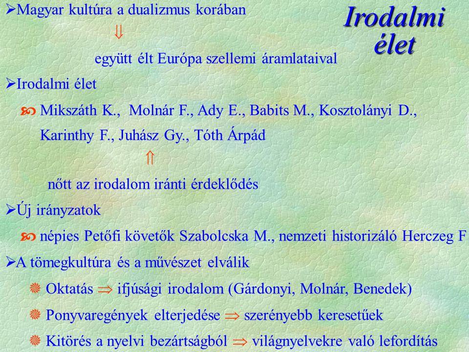 Irodalmi élet  Magyar kultúra a dualizmus korában  együtt élt Európa szellemi áramlataival  Irodalmi élet  Mikszáth K., Molnár F., Ady E., Babits