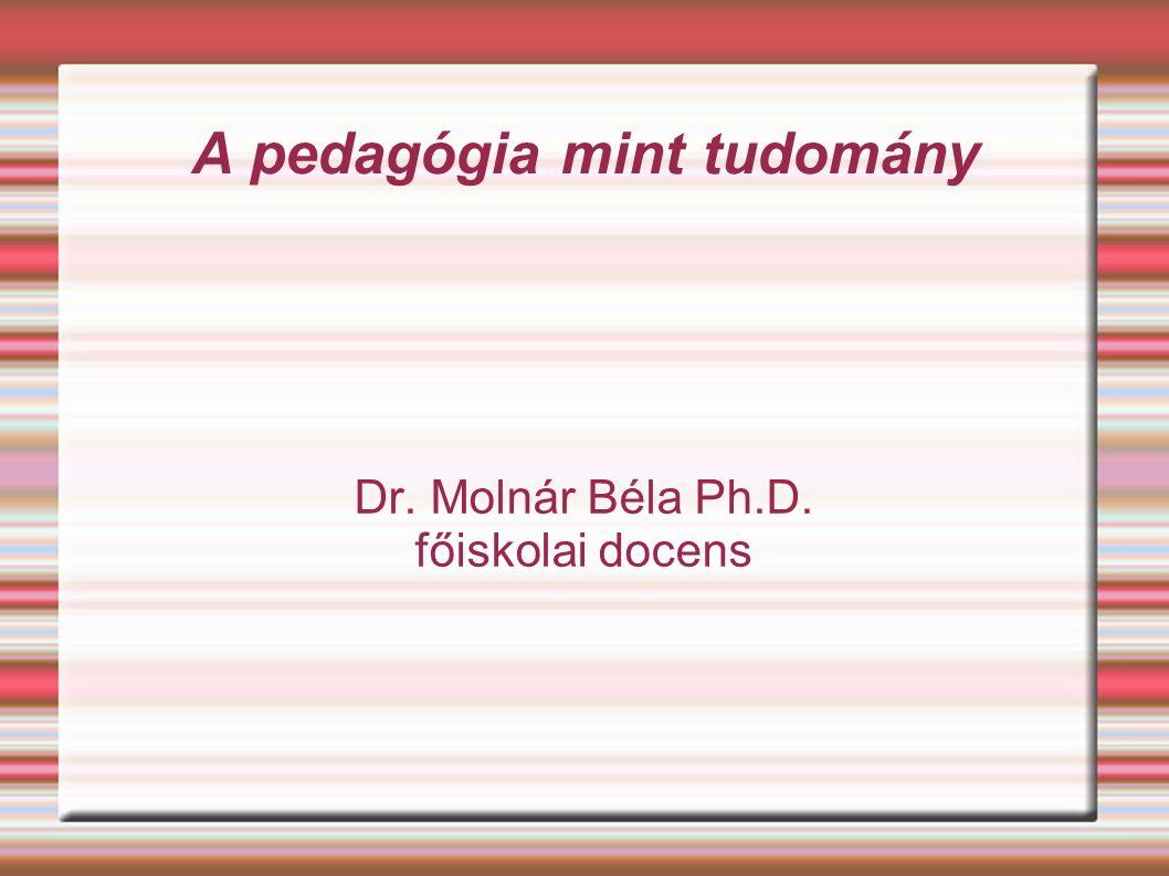 A pedagógia mint tudomány Dr. Molnár Béla Ph.D. főiskolai docens
