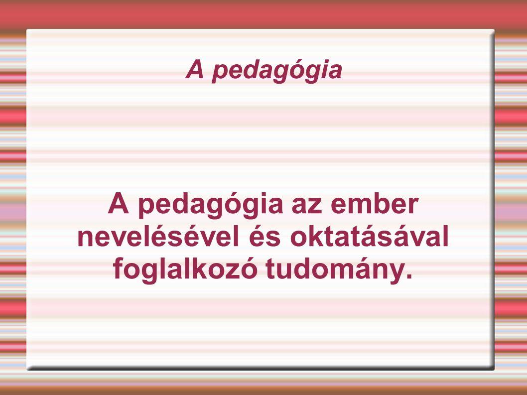 A pedagógia A pedagógia az ember nevelésével és oktatásával foglalkozó tudomány.